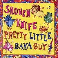 Shonen Knife – Pretty Little Baka Guy